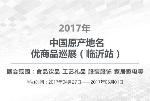 2017年中国原产地名优商品巡展(临沂站)